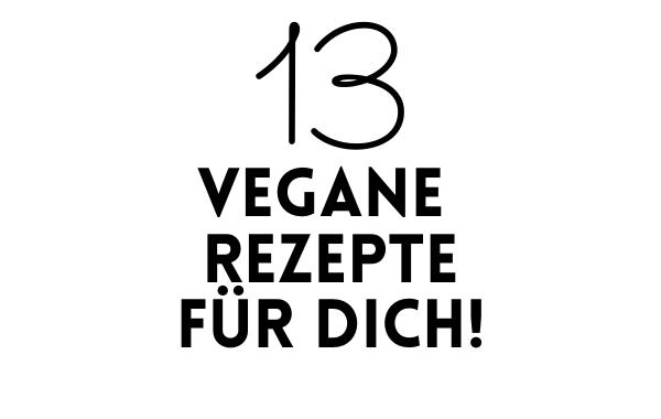 13 vegane Rezepte, die du schnell und einfach nachmachst! - 13 vegane Rezepte zum Dowonloaden